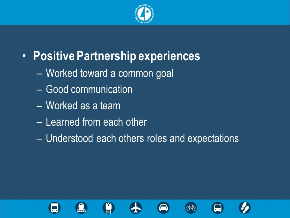 Positive Partnership experiences –Worked toward a common goal –Good communication –Worked as a team –Learned from each other –Understood each others roles and expectations