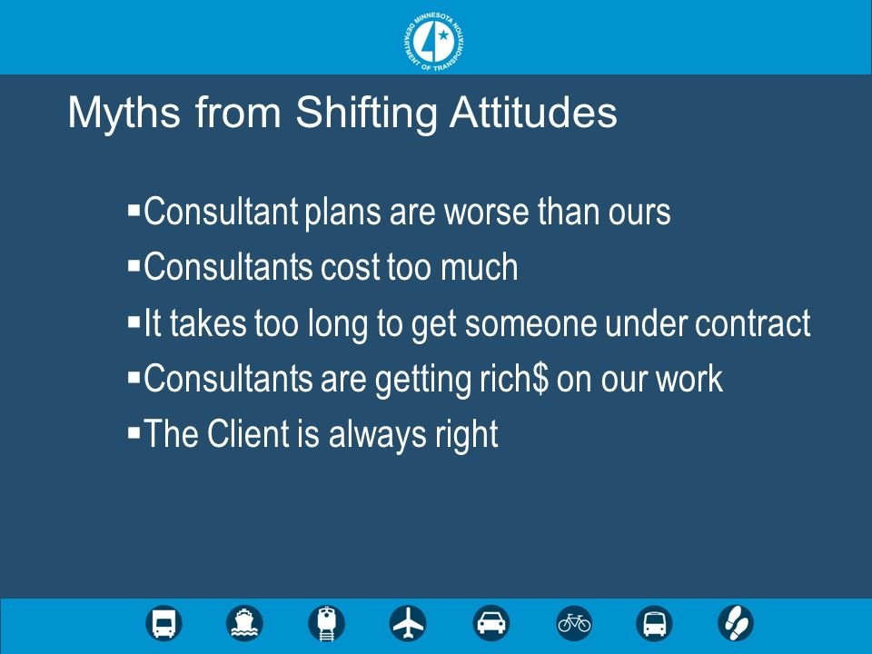 Consultant plans are worse than ours Consultants cost too much It takes too long to get someone under contract Consultants are getting rich$ on our work The Client is always right Myths from Shifting Attitudes