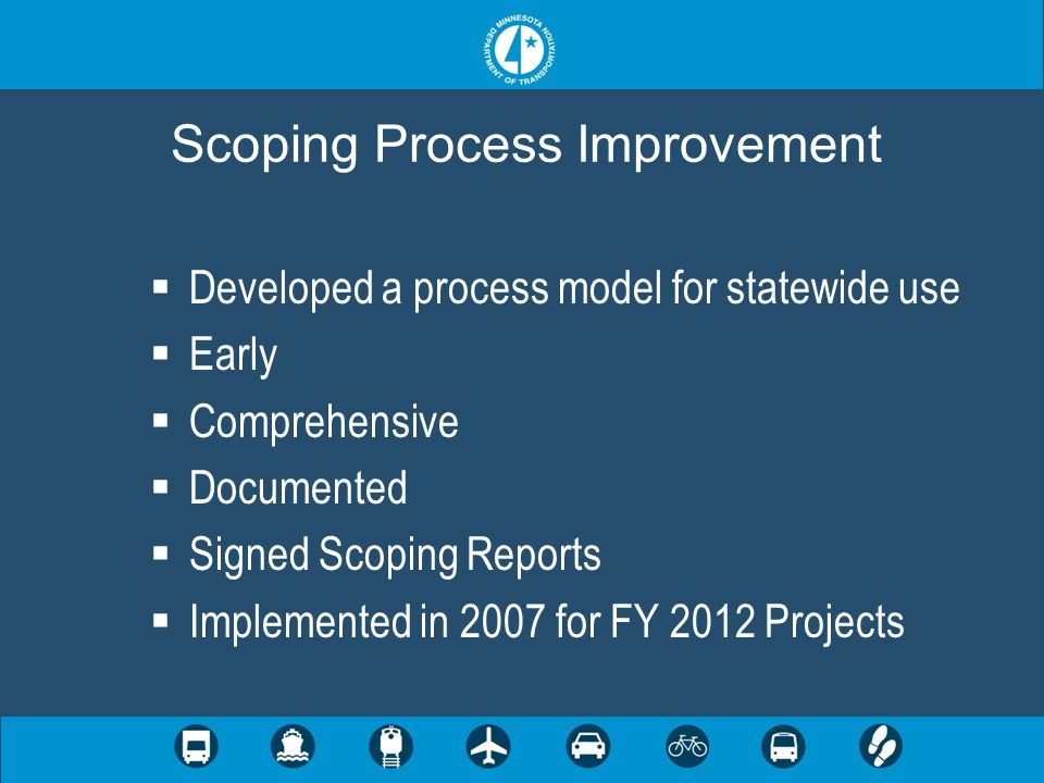 Developed a process model for statewide use Early Comprehensive Documented Signed Scoping Reports Implemented in 2007 for FY 2012 Projects Scoping Process Improvement