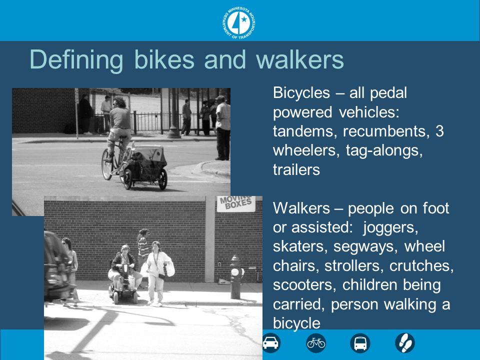 Bicycles – all pedal powered vehicles: tandems, recumbents, 3 wheelers, tag-alongs, trailers Walkers – people on foot or assisted: joggers, skaters, segways, wheel chairs, strollers, crutches, scooters, children being carried, person walking a bicycle Defining bikes and walkers