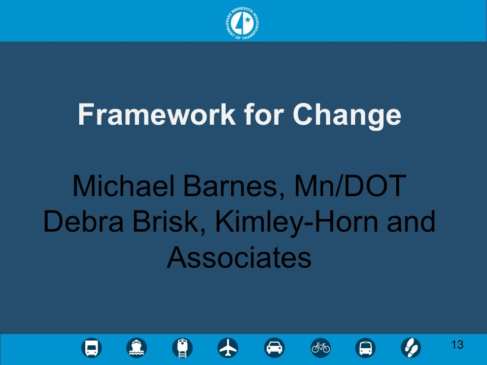 13 Framework for Change Michael Barnes, Mn/DOT Debra Brisk, Kimley-Horn and Associates