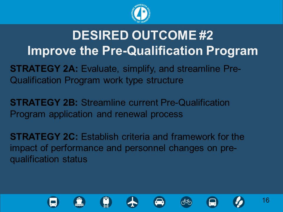 16 DESIRED OUTCOME #2 Improve the Pre-Qualification Program STRATEGY 2A: Evaluate, simplify, and streamline Pre- Qualification Program work type structure STRATEGY 2B: Streamline current Pre-Qualification Program application and renewal process STRATEGY 2C: Establish criteria and framework for the impact of performance and personnel changes on pre- qualification status