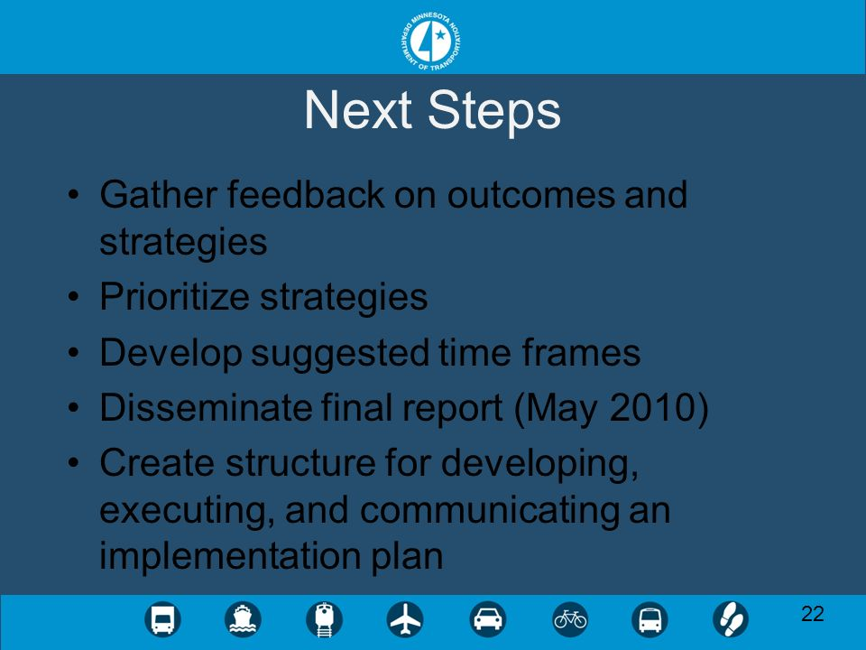 Next Steps Gather feedback on outcomes and strategies Prioritize strategies Develop suggested time frames Disseminate final report (May 2010) Create structure for developing, executing, and communicating an implementation plan 22