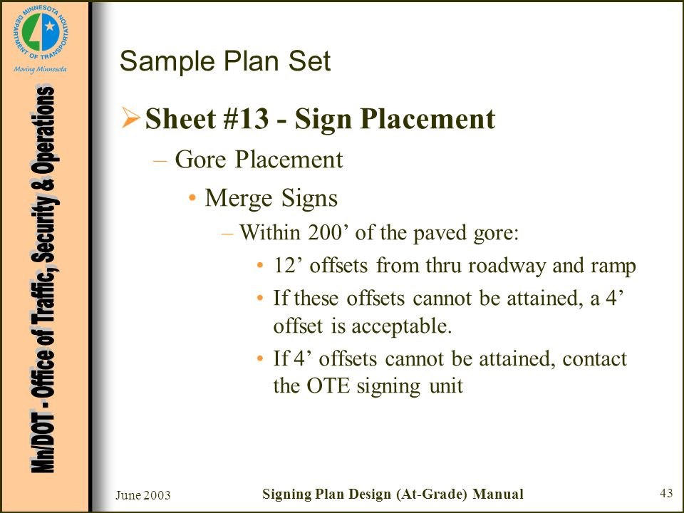 June 2003 Signing Plan Design (At-Grade) Manual 43 Sample Plan Set Sheet #13 - Sign Placement –Gore Placement Merge Signs –Within 200 of the paved gor