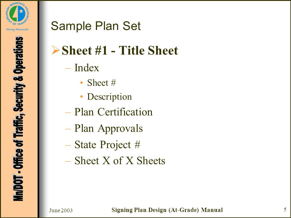 June 2003 Signing Plan Design (At-Grade) Manual 6 Sample Plan Set Sheet #1 - Title Sheet –Index Sheet # Description –Plan Certification –Plan Approvals –State Project # –Sheet X of X Sheets