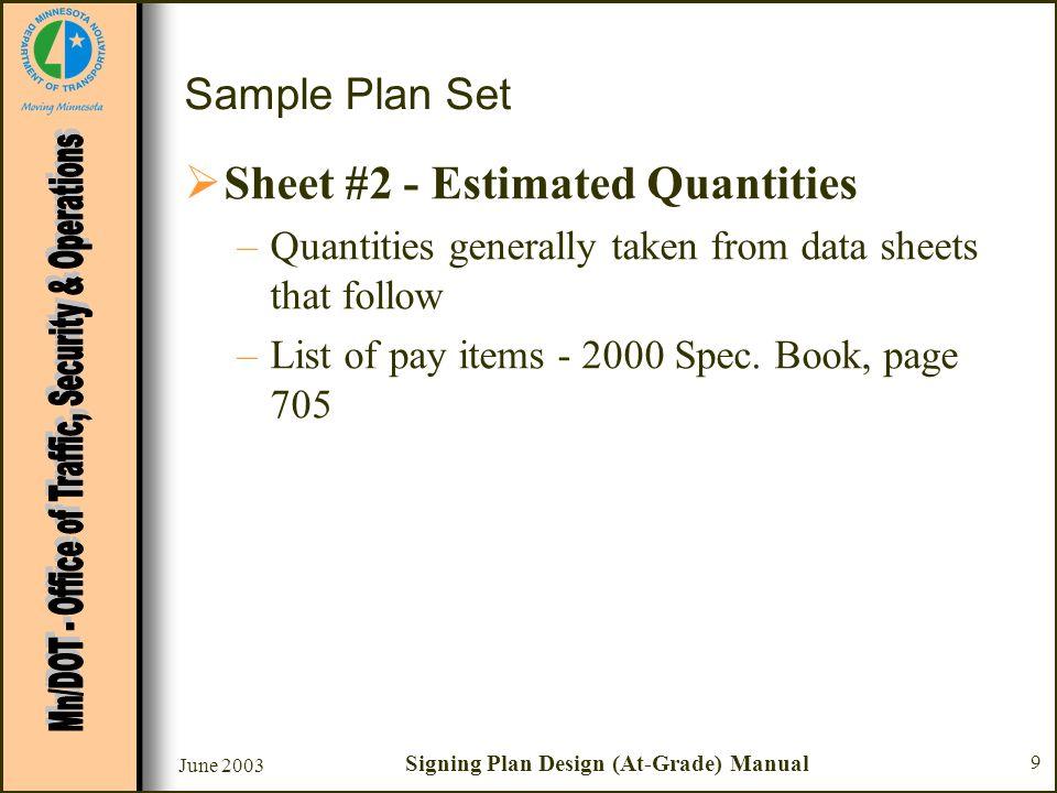 June 2003 Signing Plan Design (At-Grade) Manual 9 Sample Plan Set Sheet #2 - Estimated Quantities –Quantities generally taken from data sheets that fo