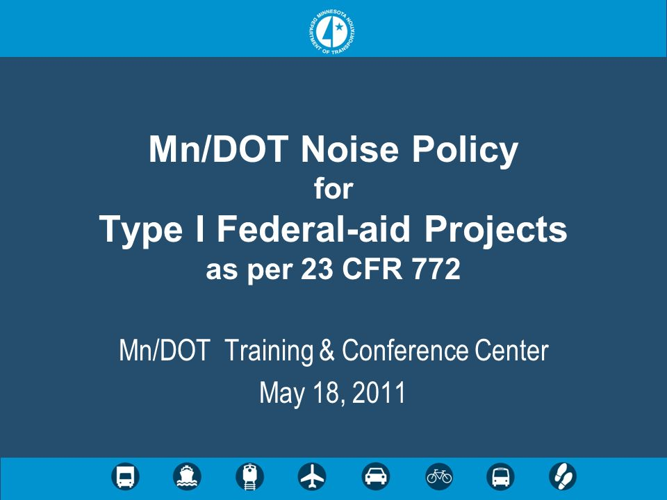 Mn/DOT Noise Policy for Type I Federal-aid Projects as per 23 CFR 772 Mn/DOT Training & Conference Center May 18, 2011