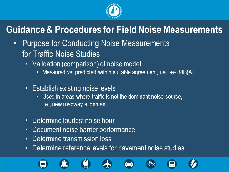 Purpose for Conducting Noise Measurements for Traffic Noise Studies Validation (comparison) of noise model Measured vs. predicted within suitable agre