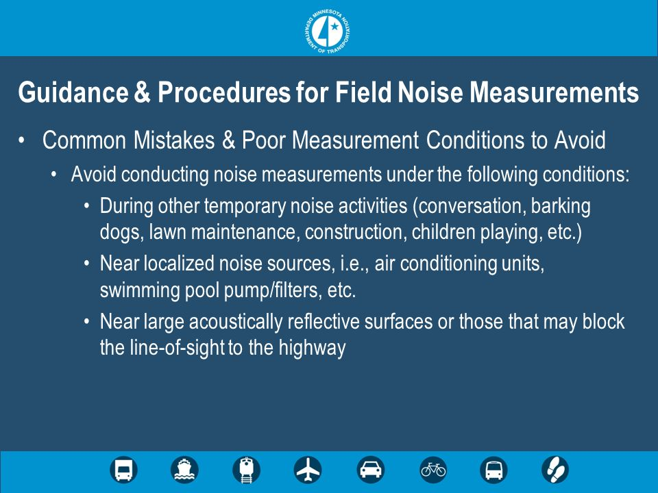 Common Mistakes & Poor Measurement Conditions to Avoid Avoid conducting noise measurements under the following conditions: During other temporary noise activities (conversation, barking dogs, lawn maintenance, construction, children playing, etc.) Near localized noise sources, i.e., air conditioning units, swimming pool pump/filters, etc.