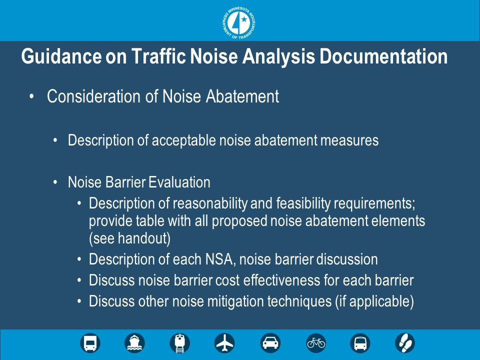 Guidance on Traffic Noise Analysis Documentation Consideration of Noise Abatement Description of acceptable noise abatement measures Noise Barrier Evaluation Description of reasonability and feasibility requirements; provide table with all proposed noise abatement elements (see handout) Description of each NSA, noise barrier discussion Discuss noise barrier cost effectiveness for each barrier Discuss other noise mitigation techniques (if applicable)