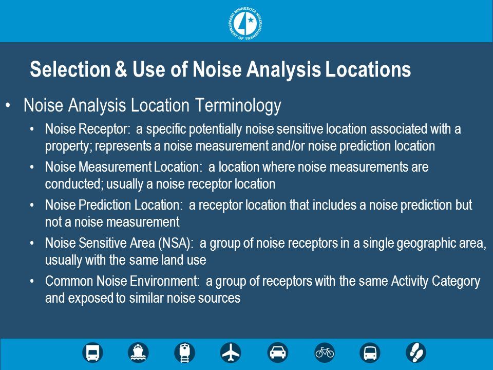 Noise Analysis Location Terminology Noise Receptor: a specific potentially noise sensitive location associated with a property; represents a noise measurement and/or noise prediction location Noise Measurement Location: a location where noise measurements are conducted; usually a noise receptor location Noise Prediction Location: a receptor location that includes a noise prediction but not a noise measurement Noise Sensitive Area (NSA): a group of noise receptors in a single geographic area, usually with the same land use Common Noise Environment: a group of receptors with the same Activity Category and exposed to similar noise sources Selection & Use of Noise Analysis Locations