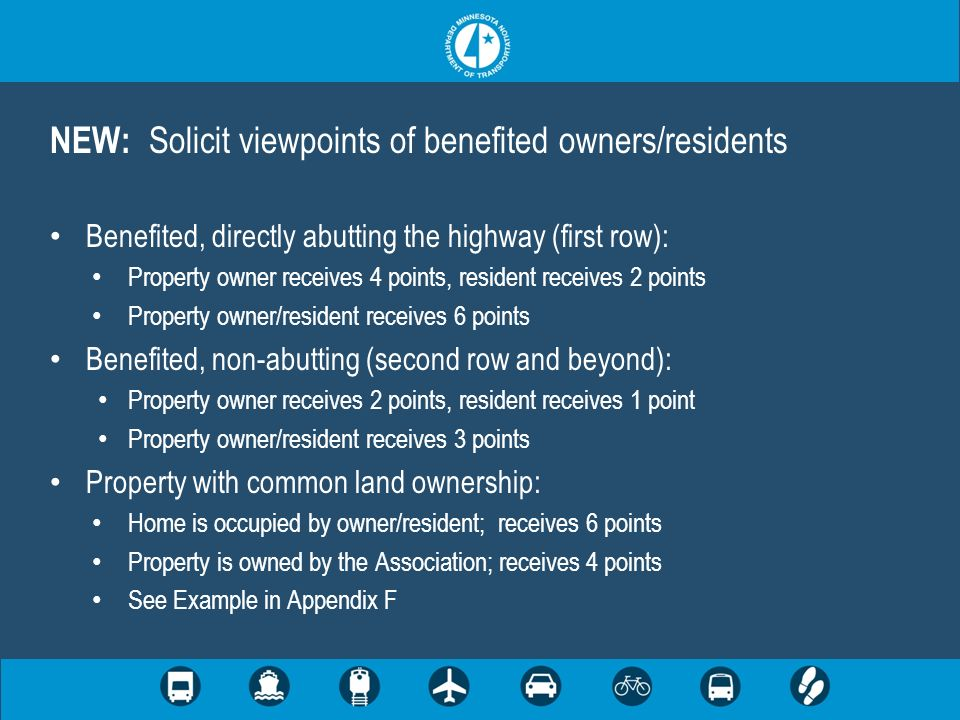 NEW: Solicit viewpoints of benefited owners/residents Benefited, directly abutting the highway (first row): Property owner receives 4 points, resident receives 2 points Property owner/resident receives 6 points Benefited, non-abutting (second row and beyond): Property owner receives 2 points, resident receives 1 point Property owner/resident receives 3 points Property with common land ownership: Home is occupied by owner/resident; receives 6 points Property is owned by the Association; receives 4 points See Example in Appendix F