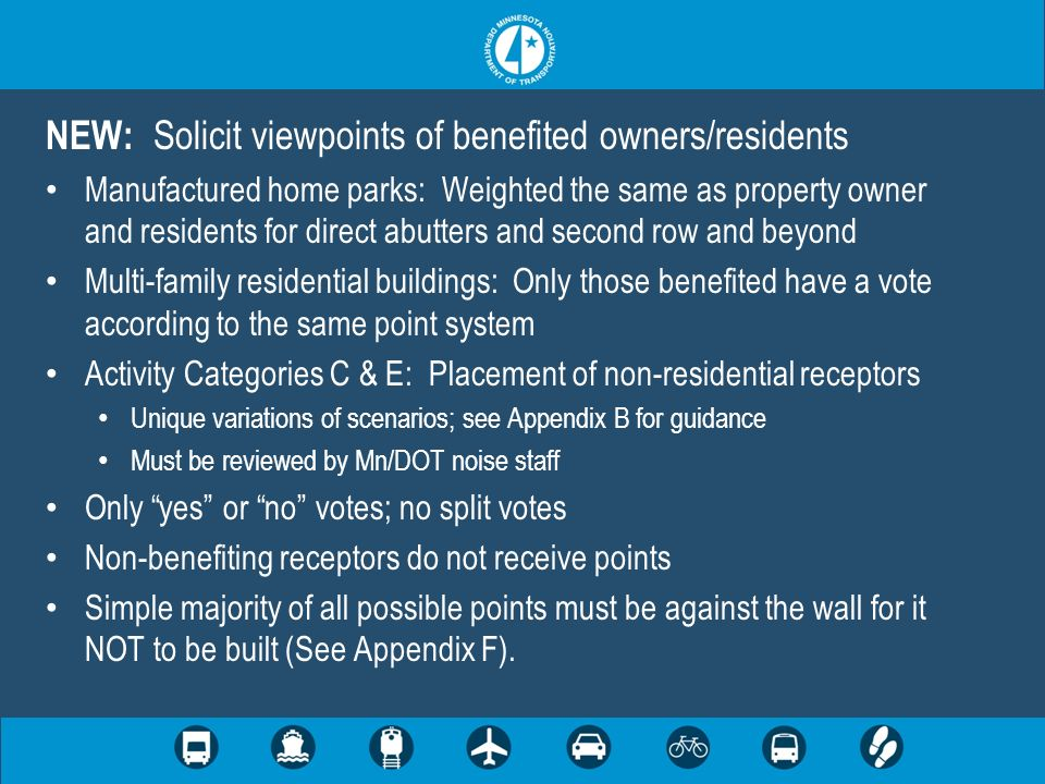 NEW: Solicit viewpoints of benefited owners/residents Manufactured home parks: Weighted the same as property owner and residents for direct abutters and second row and beyond Multi-family residential buildings: Only those benefited have a vote according to the same point system Activity Categories C & E: Placement of non-residential receptors Unique variations of scenarios; see Appendix B for guidance Must be reviewed by Mn/DOT noise staff Only yes or no votes; no split votes Non-benefiting receptors do not receive points Simple majority of all possible points must be against the wall for it NOT to be built (See Appendix F).