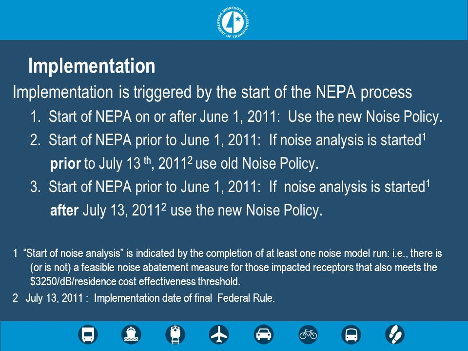 Implementation Implementation is triggered by the start of the NEPA process 1. Start of NEPA on or after June 1, 2011: Use the new Noise Policy. 2. St