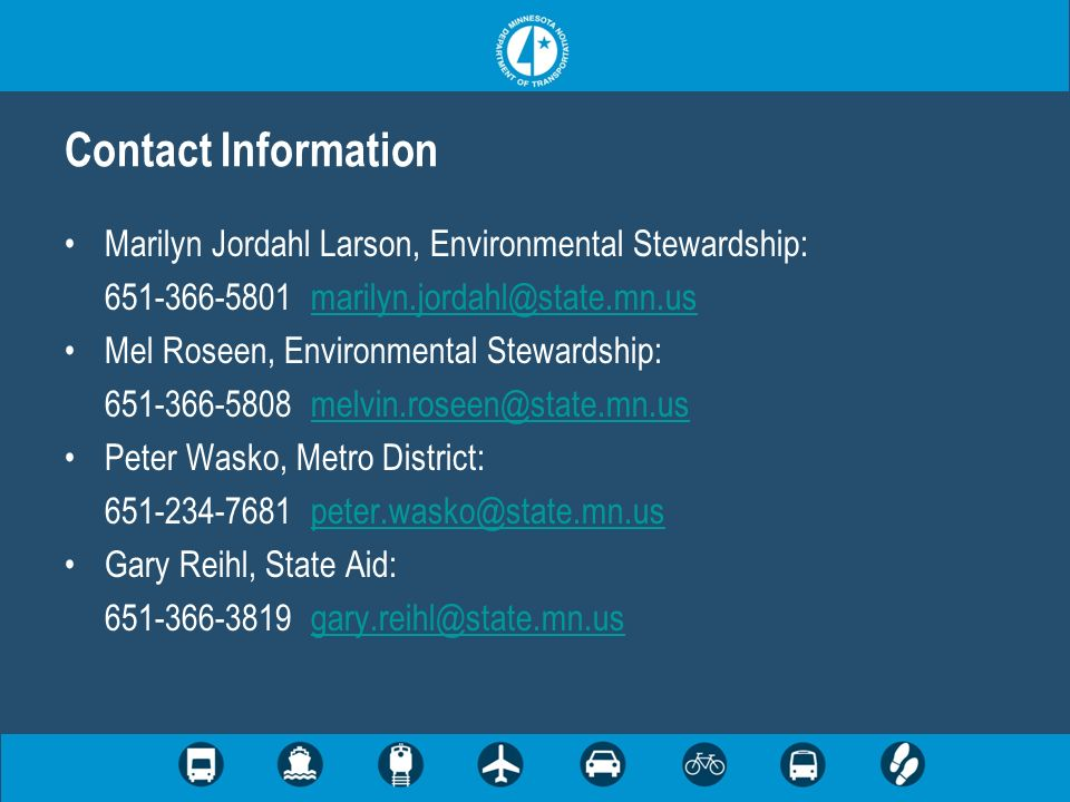 Marilyn Jordahl Larson, Environmental Stewardship: 651-366-5801 marilyn.jordahl@state.mn.usmarilyn.jordahl@state.mn.us Mel Roseen, Environmental Stewardship: 651-366-5808 melvin.roseen@state.mn.usmelvin.roseen@state.mn.us Peter Wasko, Metro District: 651-234-7681 peter.wasko@state.mn.uspeter.wasko@state.mn.us Gary Reihl, State Aid: 651-366-3819 gary.reihl@state.mn.usgary.reihl@state.mn.us Contact Information