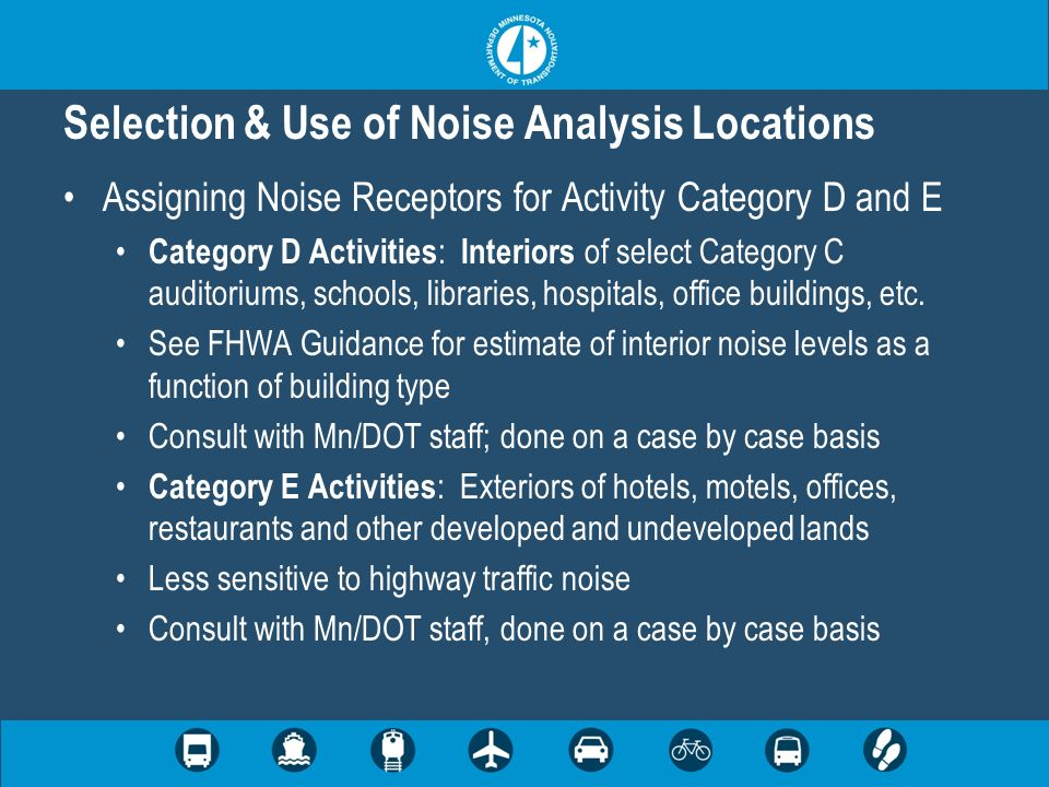 Selection & Use of Noise Analysis Locations Assigning Noise Receptors for Activity Category D and E Category D Activities : Interiors of select Category C auditoriums, schools, libraries, hospitals, office buildings, etc.