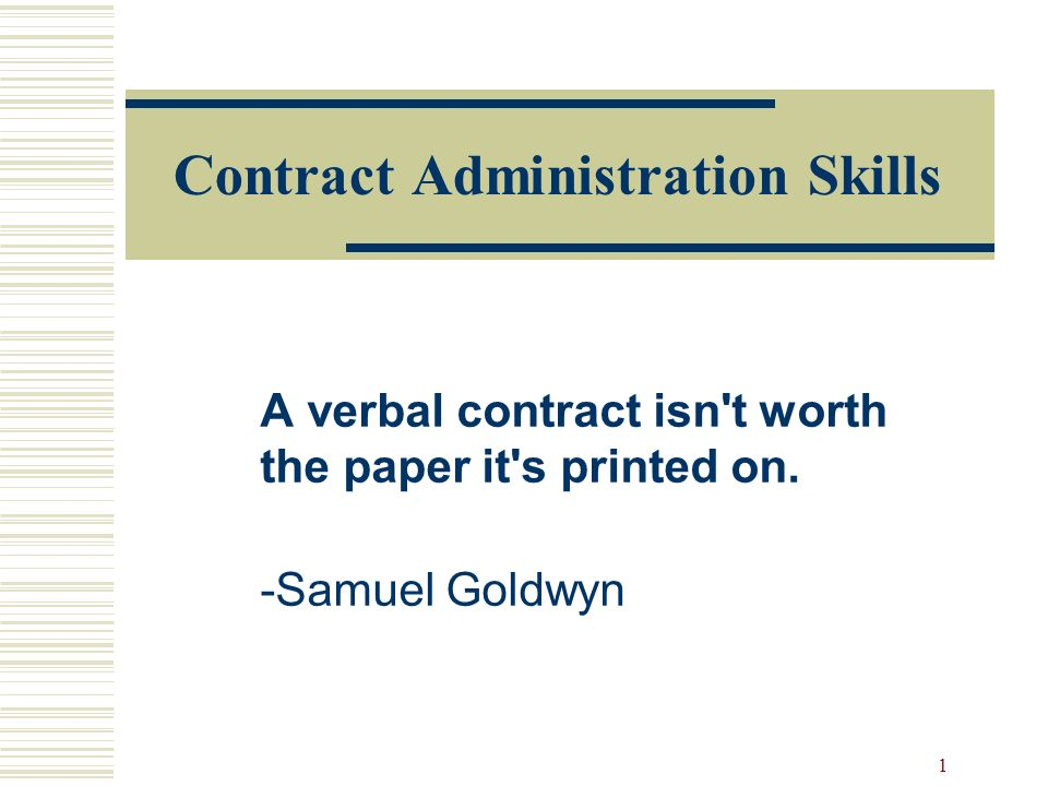 1 Contract Administration Skills A verbal contract isn't worth the paper it's printed on. -Samuel Goldwyn