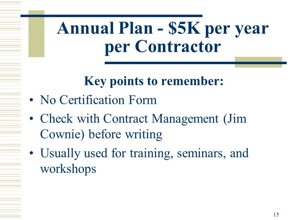 15 Annual Plan - $5K per year per Contractor Key points to remember: No Certification Form Check with Contract Management (Jim Cownie) before writing Usually used for training, seminars, and workshops