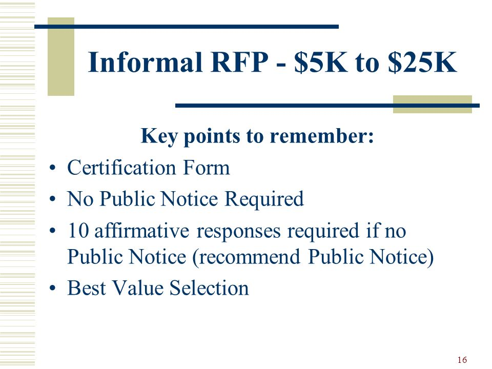 16 Informal RFP - $5K to $25K Key points to remember: Certification Form No Public Notice Required 10 affirmative responses required if no Public Notice (recommend Public Notice) Best Value Selection