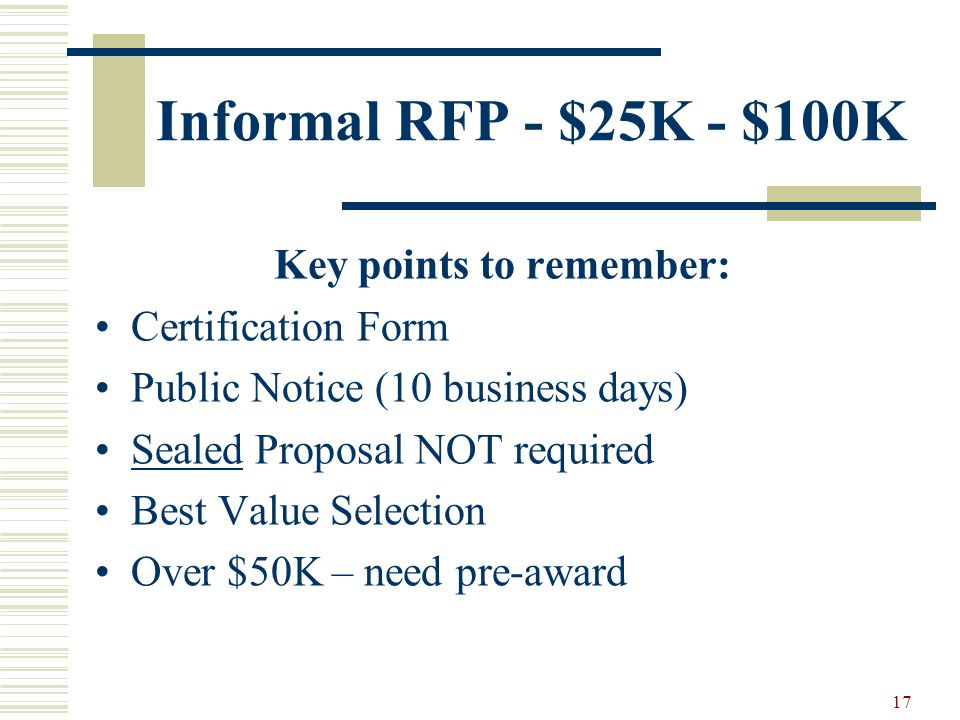 17 Informal RFP - $25K - $100K Key points to remember: Certification Form Public Notice (10 business days) Sealed Proposal NOT required Best Value Selection Over $50K – need pre-award