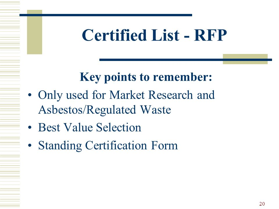 20 Certified List - RFP Key points to remember: Only used for Market Research and Asbestos/Regulated Waste Best Value Selection Standing Certification