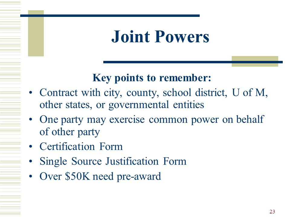 23 Joint Powers Key points to remember: Contract with city, county, school district, U of M, other states, or governmental entities One party may exercise common power on behalf of other party Certification Form Single Source Justification Form Over $50K need pre-award