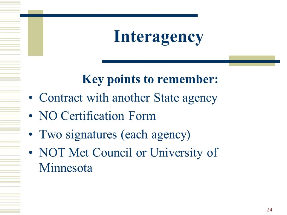 24 Interagency Key points to remember: Contract with another State agency NO Certification Form Two signatures (each agency) NOT Met Council or University of Minnesota