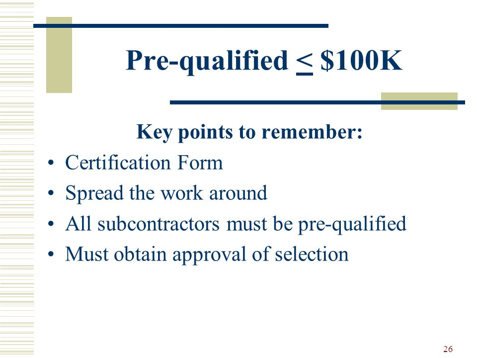 26 Pre-qualified < $100K Key points to remember: Certification Form Spread the work around All subcontractors must be pre-qualified Must obtain approval of selection