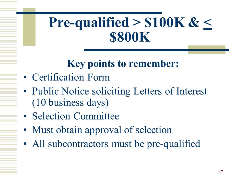 27 Pre-qualified > $100K & < $800K Key points to remember: Certification Form Public Notice soliciting Letters of Interest (10 business days) Selection Committee Must obtain approval of selection All subcontractors must be pre-qualified