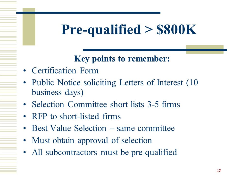 28 Pre-qualified > $800K Key points to remember: Certification Form Public Notice soliciting Letters of Interest (10 business days) Selection Committe