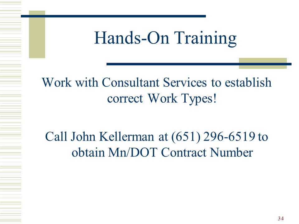 34 Hands-On Training Work with Consultant Services to establish correct Work Types! Call John Kellerman at (651) 296-6519 to obtain Mn/DOT Contract Nu
