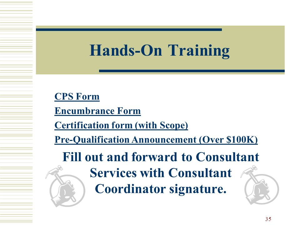 35 Hands-On Training CPS Form Encumbrance Form Certification form (with Scope) Pre-Qualification Announcement (Over $100K) Fill out and forward to Consultant Services with Consultant Coordinator signature.