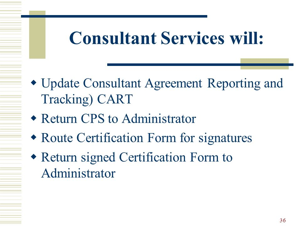 36 Consultant Services will: Update Consultant Agreement Reporting and Tracking) CART Return CPS to Administrator Route Certification Form for signatures Return signed Certification Form to Administrator