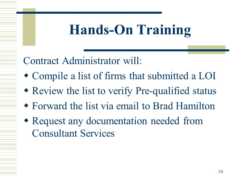 39 Hands-On Training Contract Administrator will: Compile a list of firms that submitted a LOI Review the list to verify Pre-qualified status Forward the list via email to Brad Hamilton Request any documentation needed from Consultant Services