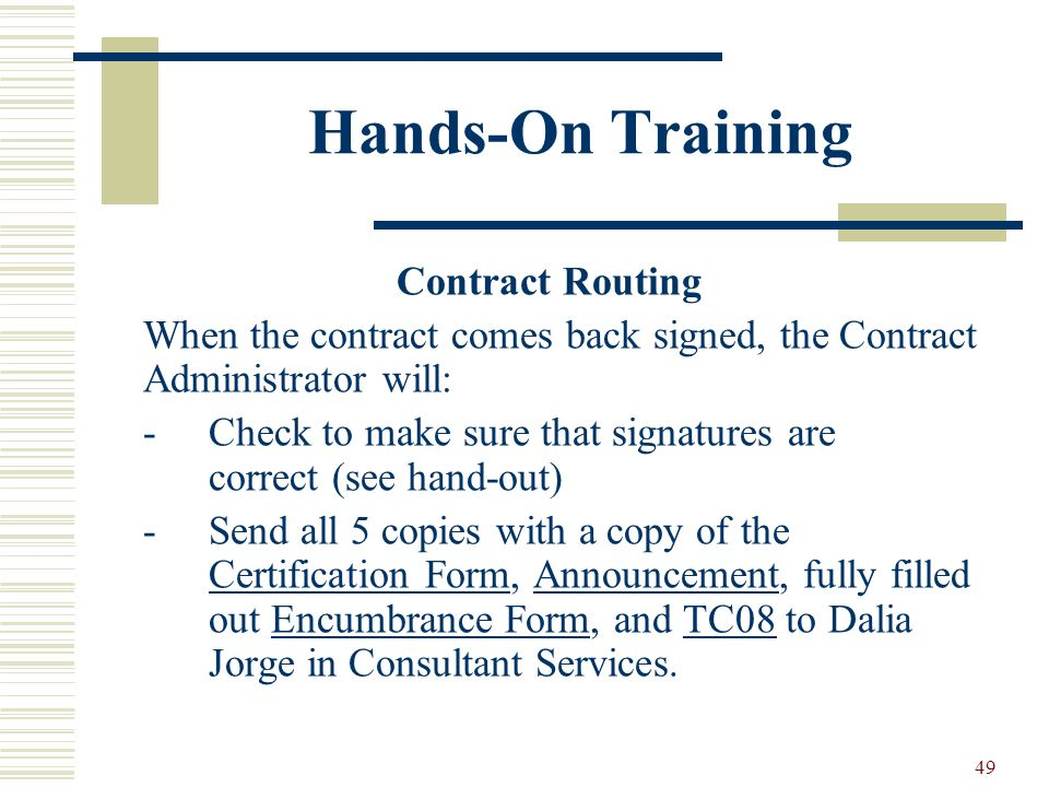 49 Hands-On Training Contract Routing When the contract comes back signed, the Contract Administrator will: -Check to make sure that signatures are correct (see hand-out) -Send all 5 copies with a copy of the Certification Form, Announcement, fully filled out Encumbrance Form, and TC08 to Dalia Jorge in Consultant Services.