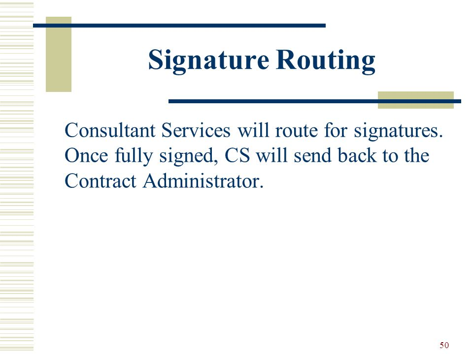 50 Signature Routing Consultant Services will route for signatures. Once fully signed, CS will send back to the Contract Administrator.