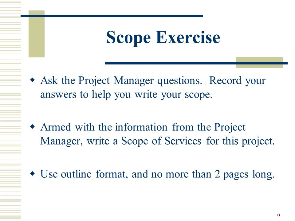 9 Scope Exercise Ask the Project Manager questions. Record your answers to help you write your scope. Armed with the information from the Project Mana