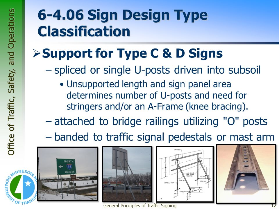 Office of Traffic, Safety, and Operations General Principles of Traffic Signing12 6-4.06 Sign Design Type Classification Support for Type C & D Signs –spliced or single U-posts driven into subsoil Unsupported length and sign panel area determines number of U-posts and need for stringers and/or an A-Frame (knee bracing).