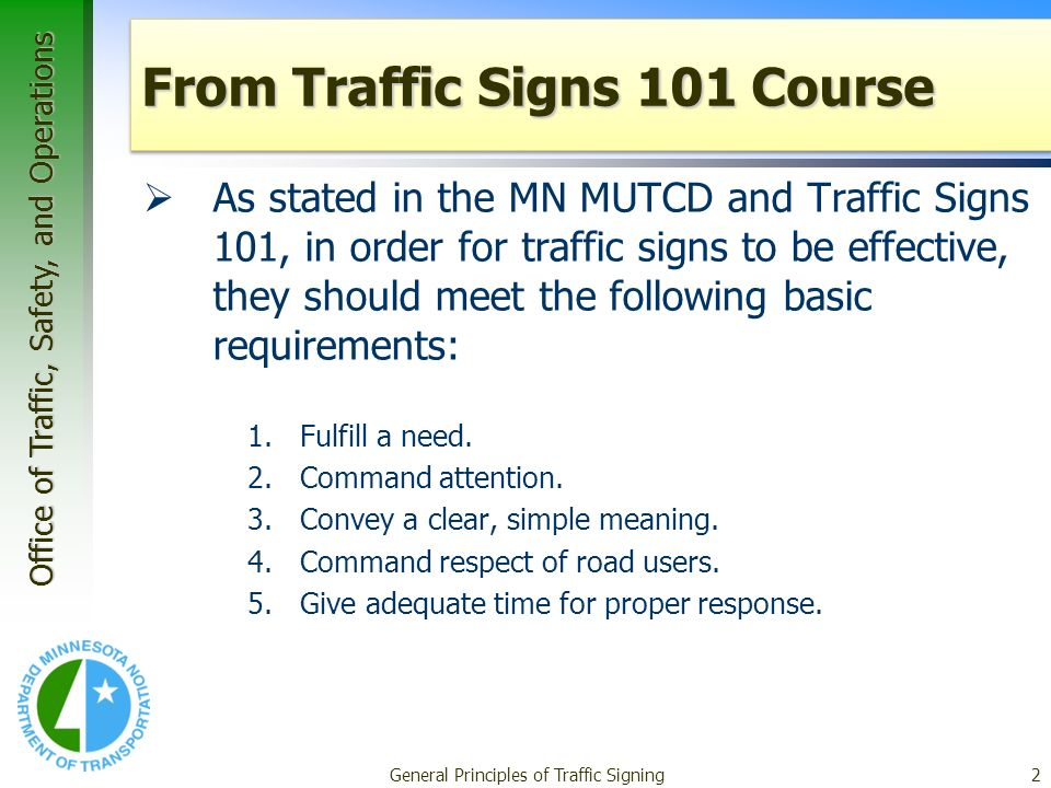 Office of Traffic, Safety, and Operations General Principles of Traffic Signing2 From Traffic Signs 101 Course As stated in the MN MUTCD and Traffic Signs 101, in order for traffic signs to be effective, they should meet the following basic requirements: 1.Fulfill a need.