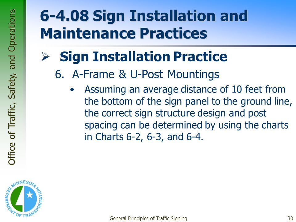 Office of Traffic, Safety, and Operations General Principles of Traffic Signing30 6-4.08 Sign Installation and Maintenance Practices Sign Installation Practice 6.A-Frame & U-Post Mountings Assuming an average distance of 10 feet from the bottom of the sign panel to the ground line, the correct sign structure design and post spacing can be determined by using the charts in Charts 6-2, 6-3, and 6-4.