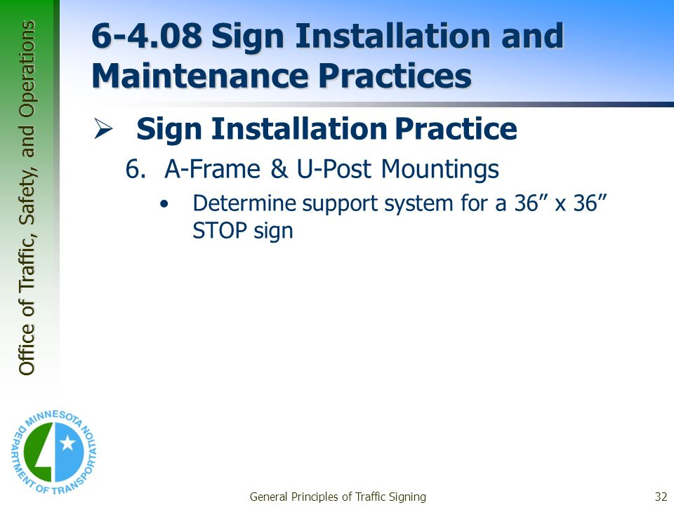 Office of Traffic, Safety, and Operations General Principles of Traffic Signing32 6-4.08 Sign Installation and Maintenance Practices Sign Installation Practice 6.A-Frame & U-Post Mountings Determine support system for a 36 x 36 STOP sign