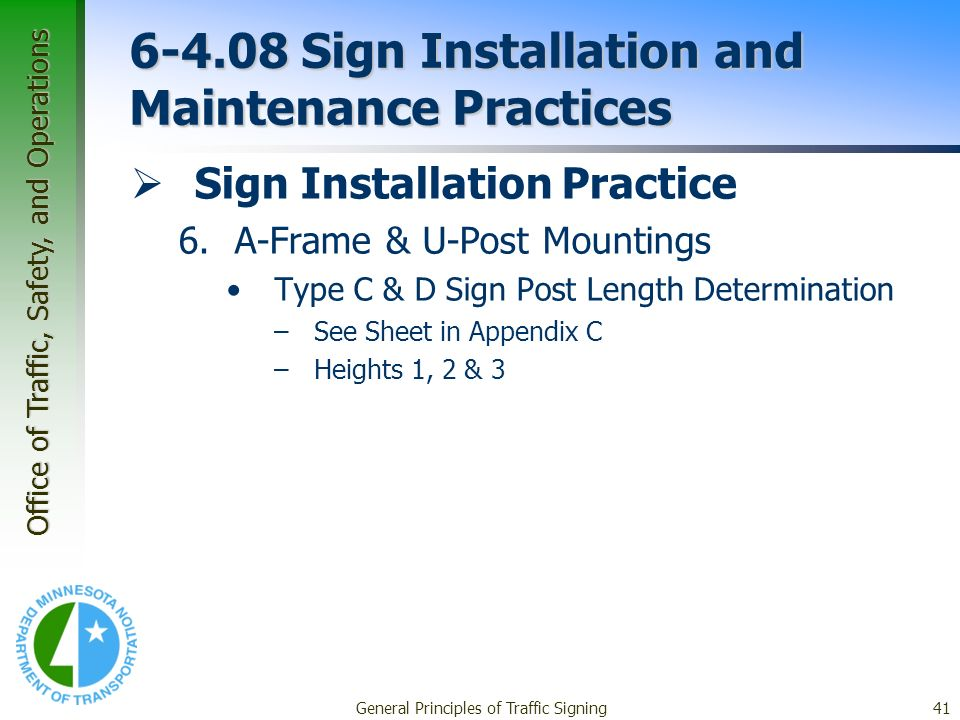 Office of Traffic, Safety, and Operations General Principles of Traffic Signing41 6-4.08 Sign Installation and Maintenance Practices Sign Installation Practice 6.A-Frame & U-Post Mountings Type C & D Sign Post Length Determination –See Sheet in Appendix C –Heights 1, 2 & 3