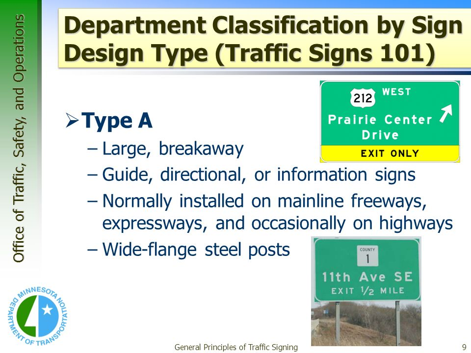 Office of Traffic, Safety, and Operations General Principles of Traffic Signing9 Department Classification by Sign Design Type (Traffic Signs 101) Type A –Large, breakaway –Guide, directional, or information signs –Normally installed on mainline freeways, expressways, and occasionally on highways –Wide-flange steel posts