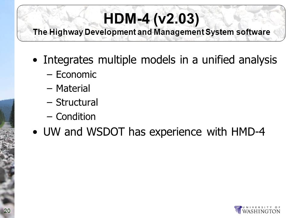 20 HDM-4 (v2.03) The Highway Development and Management System software Integrates multiple models in a unified analysis –Economic –Material –Structural –Condition UW and WSDOT has experience with HMD-4