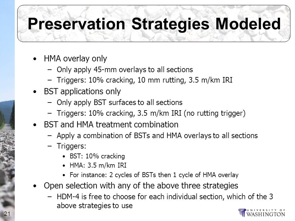 21 Preservation Strategies Modeled HMA overlay only –Only apply 45-mm overlays to all sections –Triggers: 10% cracking, 10 mm rutting, 3.5 m/km IRI BST applications only –Only apply BST surfaces to all sections –Triggers: 10% cracking, 3.5 m/km IRI (no rutting trigger) BST and HMA treatment combination –Apply a combination of BSTs and HMA overlays to all sections –Triggers: BST: 10% cracking HMA: 3.5 m/km IRI For instance: 2 cycles of BSTs then 1 cycle of HMA overlay Open selection with any of the above three strategies –HDM-4 is free to choose for each individual section, which of the 3 above strategies to use
