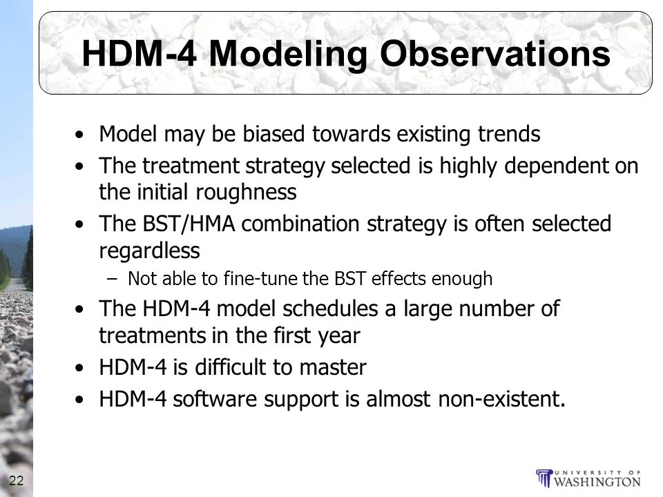 22 HDM-4 Modeling Observations Model may be biased towards existing trends The treatment strategy selected is highly dependent on the initial roughness The BST/HMA combination strategy is often selected regardless –Not able to fine-tune the BST effects enough The HDM-4 model schedules a large number of treatments in the first year HDM-4 is difficult to master HDM-4 software support is almost non-existent.