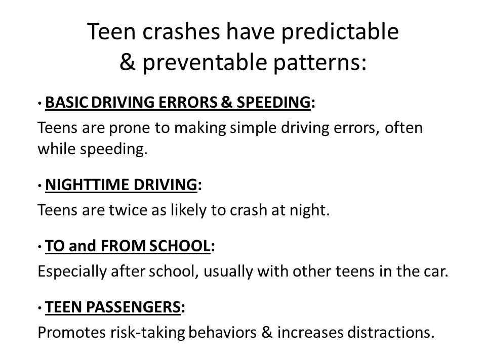 Teen crashes have predictable & preventable patterns: BASIC DRIVING ERRORS & SPEEDING: Teens are prone to making simple driving errors, often while speeding.