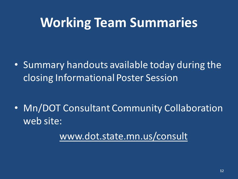 Working Team Summaries Summary handouts available today during the closing Informational Poster Session Mn/DOT Consultant Community Collaboration web site: www.dot.state.mn.us/consult 12
