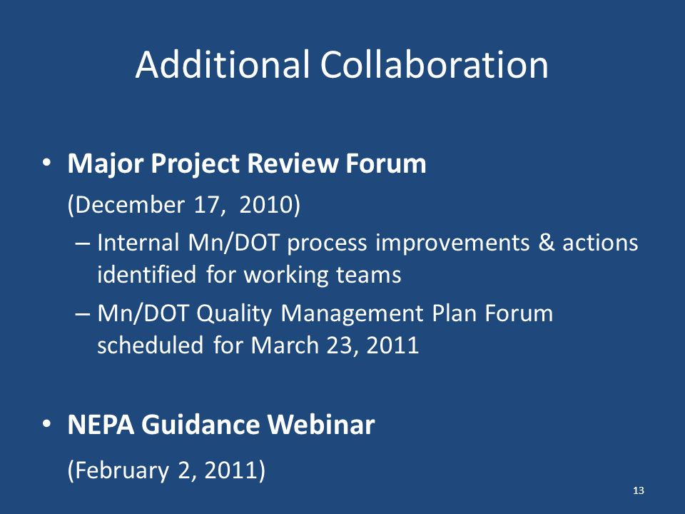 Additional Collaboration Major Project Review Forum (December 17, 2010) – Internal Mn/DOT process improvements & actions identified for working teams – Mn/DOT Quality Management Plan Forum scheduled for March 23, 2011 NEPA Guidance Webinar (February 2, 2011) 13