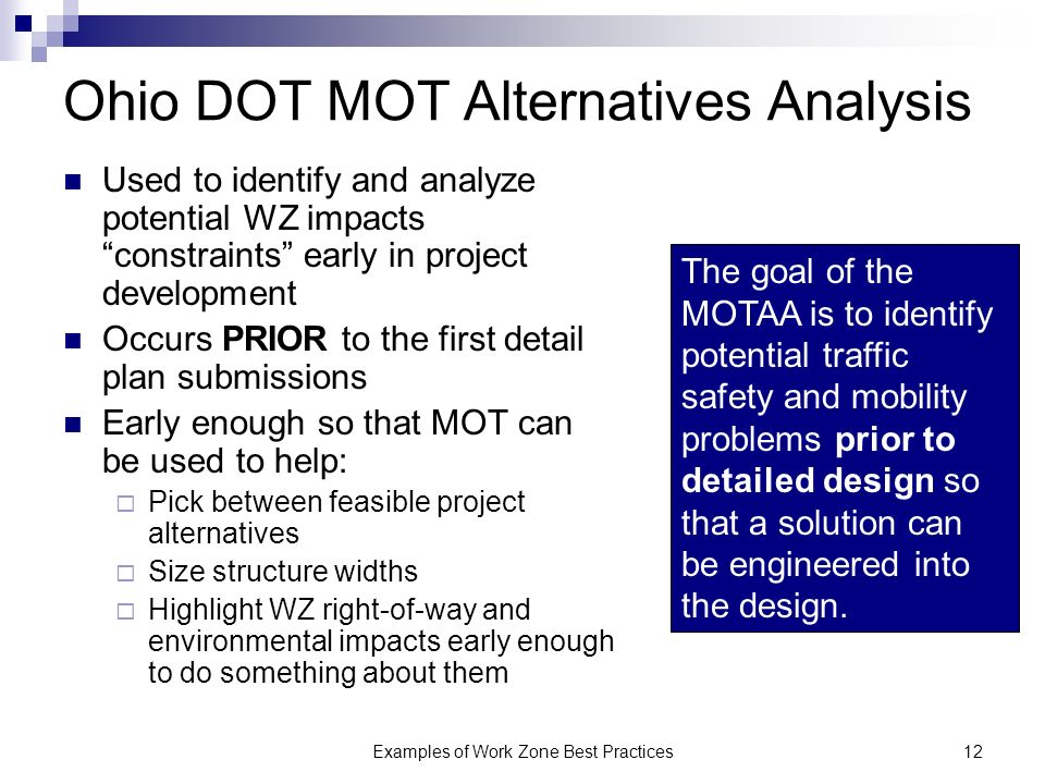Examples of Work Zone Best Practices12 Ohio DOT MOT Alternatives Analysis Used to identify and analyze potential WZ impacts constraints early in project development Occurs PRIOR to the first detail plan submissions Early enough so that MOT can be used to help: Pick between feasible project alternatives Size structure widths Highlight WZ right-of-way and environmental impacts early enough to do something about them The goal of the MOTAA is to identify potential traffic safety and mobility problems prior to detailed design so that a solution can be engineered into the design.